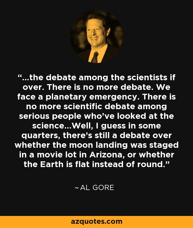...the debate among the scientists if over. There is no more debate. We face a planetary emergency. There is no more scientific debate among serious people who've looked at the science...Well, I guess in some quarters, there's still a debate over whether the moon landing was staged in a movie lot in Arizona, or whether the Earth is flat instead of round. - Al Gore