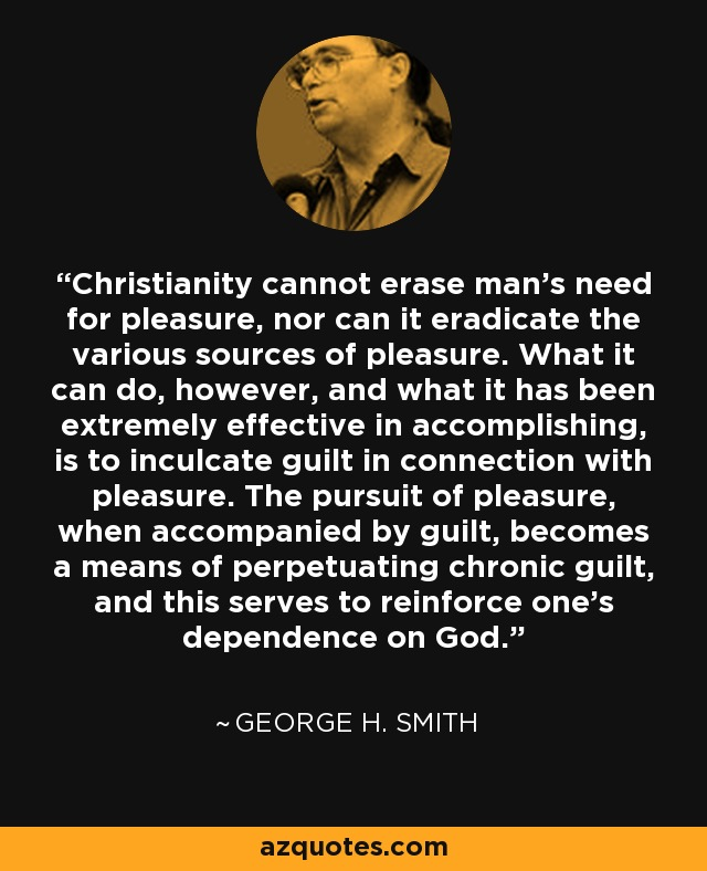 Christianity cannot erase man's need for pleasure, nor can it eradicate the various sources of pleasure. What it can do, however, and what it has been extremely effective in accomplishing, is to inculcate guilt in connection with pleasure. The pursuit of pleasure, when accompanied by guilt, becomes a means of perpetuating chronic guilt, and this serves to reinforce one's dependence on God. - George H. Smith