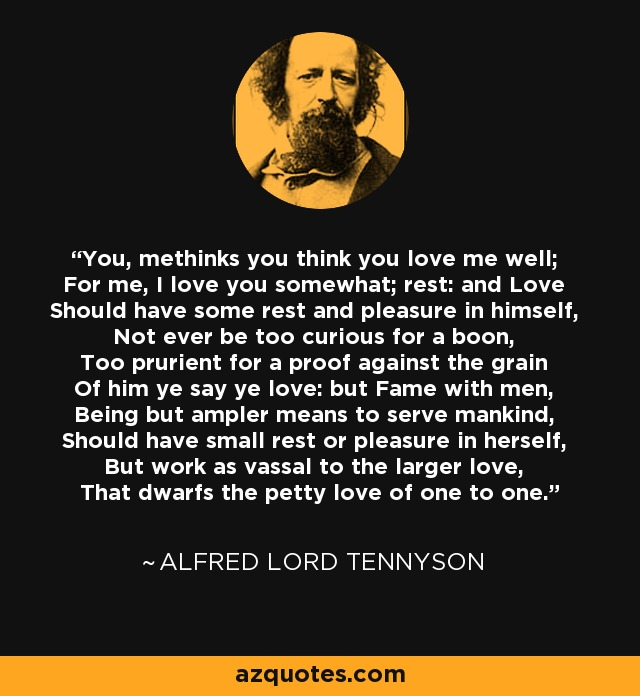 You, methinks you think you love me well; For me, I love you somewhat; rest: and Love Should have some rest and pleasure in himself, Not ever be too curious for a boon, Too prurient for a proof against the grain Of him ye say ye love: but Fame with men, Being but ampler means to serve mankind, Should have small rest or pleasure in herself, But work as vassal to the larger love, That dwarfs the petty love of one to one. - Alfred Lord Tennyson
