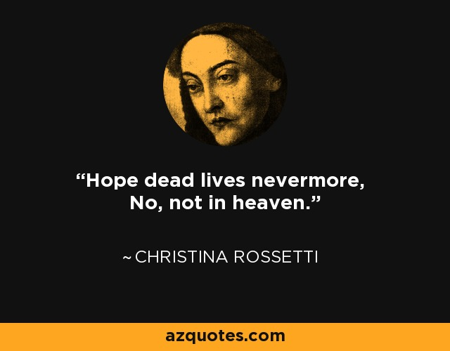 Hope dead lives nevermore, No, not in heaven. - Christina Rossetti