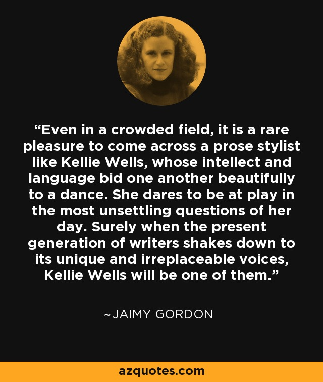 Even in a crowded field, it is a rare pleasure to come across a prose stylist like Kellie Wells, whose intellect and language bid one another beautifully to a dance. She dares to be at play in the most unsettling questions of her day. Surely when the present generation of writers shakes down to its unique and irreplaceable voices, Kellie Wells will be one of them. - Jaimy Gordon