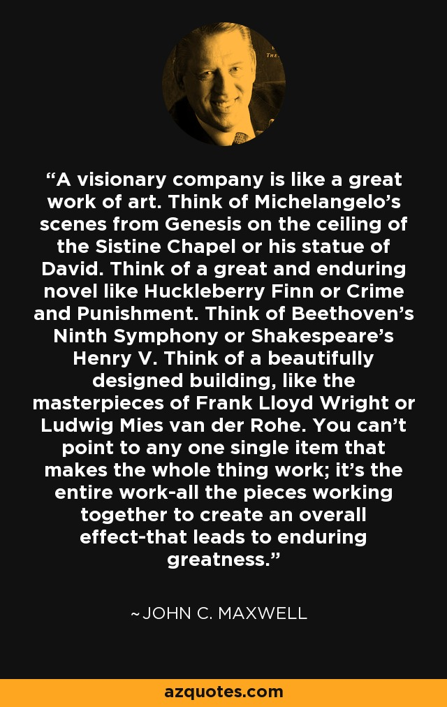 A visionary company is like a great work of art. Think of Michelangelo's scenes from Genesis on the ceiling of the Sistine Chapel or his statue of David. Think of a great and enduring novel like Huckleberry Finn or Crime and Punishment. Think of Beethoven's Ninth Symphony or Shakespeare's Henry V. Think of a beautifully designed building, like the masterpieces of Frank Lloyd Wright or Ludwig Mies van der Rohe. You can't point to any one single item that makes the whole thing work; it's the entire work-all the pieces working together to create an overall effect-that leads to enduring greatness. - John C. Maxwell