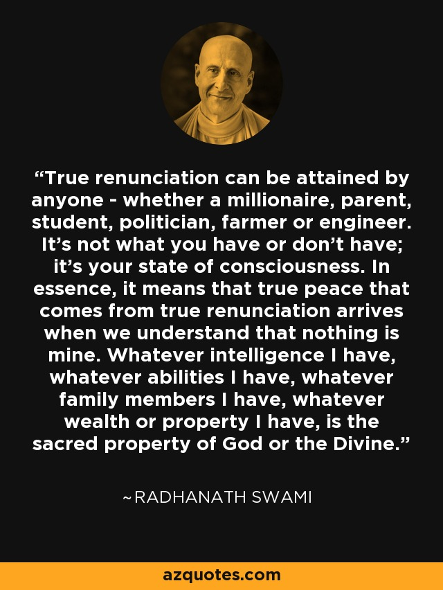 True renunciation can be attained by anyone - whether a millionaire, parent, student, politician, farmer or engineer. It's not what you have or don't have; it's your state of consciousness. In essence, it means that true peace that comes from true renunciation arrives when we understand that nothing is mine. Whatever intelligence I have, whatever abilities I have, whatever family members I have, whatever wealth or property I have, is the sacred property of God or the Divine. - Radhanath Swami