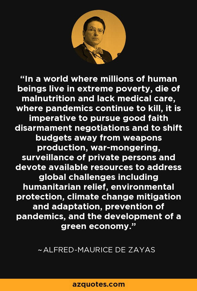 In a world where millions of human beings live in extreme poverty, die of malnutrition and lack medical care, where pandemics continue to kill, it is imperative to pursue good faith disarmament negotiations and to shift budgets away from weapons production, war-mongering, surveillance of private persons and devote available resources to address global challenges including humanitarian relief, environmental protection, climate change mitigation and adaptation, prevention of pandemics, and the development of a green economy. - Alfred-Maurice de Zayas