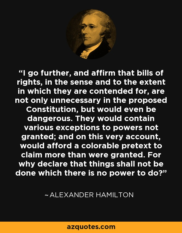 I go further, and affirm that bills of rights, in the sense and to the extent in which they are contended for, are not only unnecessary in the proposed Constitution, but would even be dangerous. They would contain various exceptions to powers not granted; and on this very account, would afford a colorable pretext to claim more than were granted. For why declare that things shall not be done which there is no power to do? - Alexander Hamilton