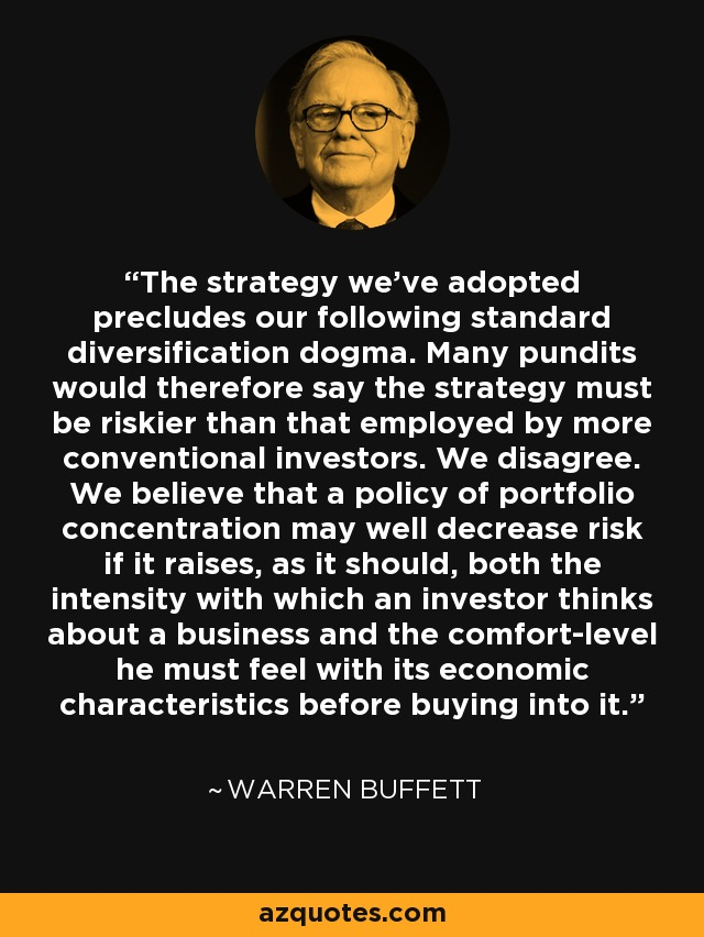 The strategy we've adopted precludes our following standard diversification dogma. Many pundits would therefore say the strategy must be riskier than that employed by more conventional investors. We disagree. We believe that a policy of portfolio concentration may well decrease risk if it raises, as it should, both the intensity with which an investor thinks about a business and the comfort-level he must feel with its economic characteristics before buying into it. - Warren Buffett