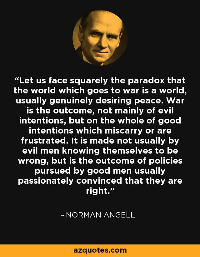 Let us face squarely the paradox that the world which goes to war is a world, usually genuinely desiring peace. War is the outcome, not mainly of evil intentions, but on the whole of good intentions which miscarry or are frustrated. It is made not usually by evil men knowing themselves to be wrong, but is the outcome of policies pursued by good men usually passionately convinced that they are right. - Norman Angell