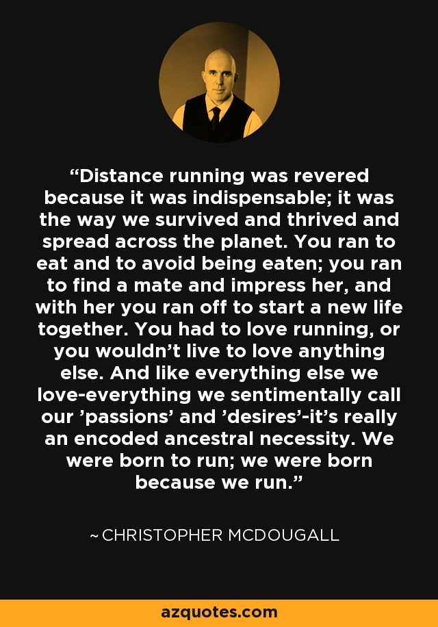 Distance running was revered because it was indispensable; it was the way we survived and thrived and spread across the planet. You ran to eat and to avoid being eaten; you ran to find a mate and impress her, and with her you ran off to start a new life together. You had to love running, or you wouldn't live to love anything else. And like everything else we love-everything we sentimentally call our 'passions' and 'desires'-it's really an encoded ancestral necessity. We were born to run; we were born because we run. - Christopher McDougall
