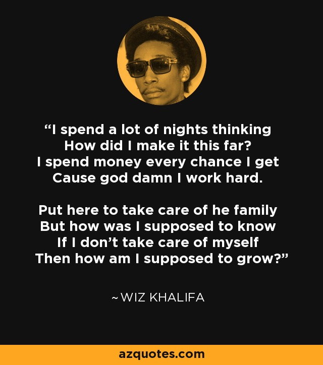 I spend a lot of nights thinking How did I make it this far? I spend money every chance I get Cause god damn I work hard. Put here to take care of he family But how was I supposed to know If I don't take care of myself Then how am I supposed to grow? - Wiz Khalifa