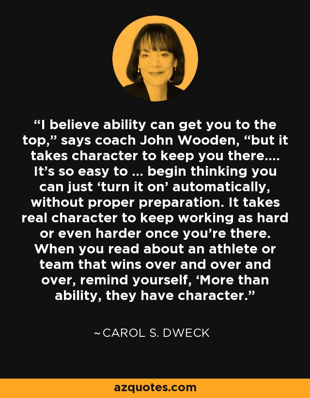 "I believe ability can get you to the top,"" says coach John Wooden, ""but it takes character to keep you there.… It's so easy to … begin thinking you can just 'turn it on' automatically, without proper preparation. It takes real character to keep working as hard or even harder once you're there. When you read about an athlete or team that wins over and over and over, remind yourself, 'More than ability, they have character.' - Carol S. Dweck"