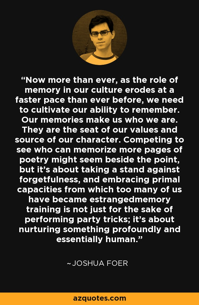 Now more than ever, as the role of memory in our culture erodes at a faster pace than ever before, we need to cultivate our ability to remember. Our memories make us who we are. They are the seat of our values and source of our character. Competing to see who can memorize more pages of poetry might seem beside the point, but it's about taking a stand against forgetfulness, and embracing primal capacities from which too many of us have became estrangedmemory training is not just for the sake of performing party tricks; it's about nurturing something profoundly and essentially human. - Joshua Foer