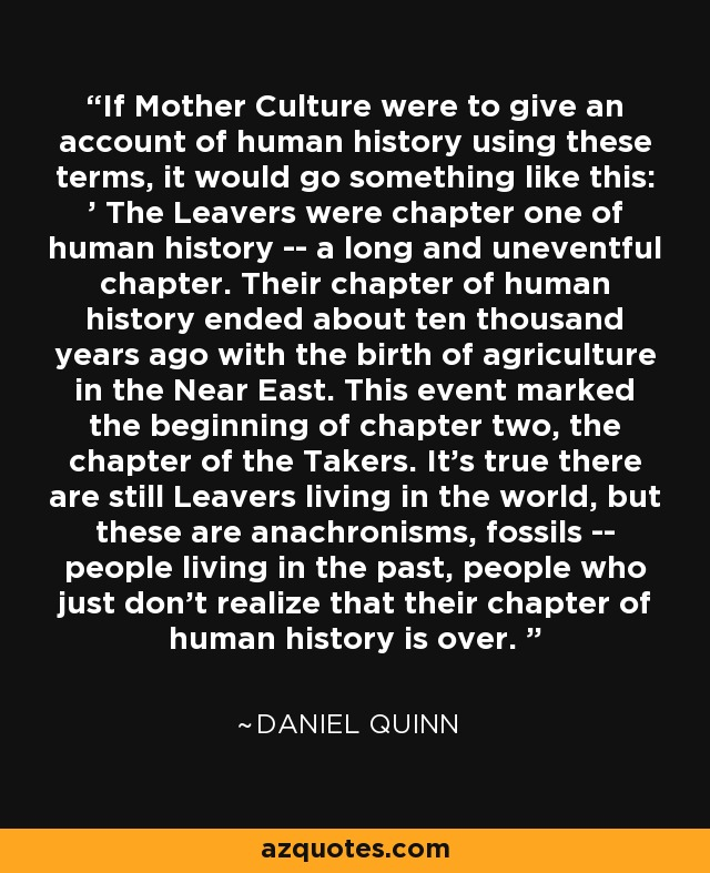 If Mother Culture were to give an account of human history using these terms, it would go something like this: ' The Leavers were chapter one of human history -- a long and uneventful chapter. Their chapter of human history ended about ten thousand years ago with the birth of agriculture in the Near East. This event marked the beginning of chapter two, the chapter of the Takers. It's true there are still Leavers living in the world, but these are anachronisms, fossils -- people living in the past, people who just don't realize that their chapter of human history is over. ' - Daniel Quinn