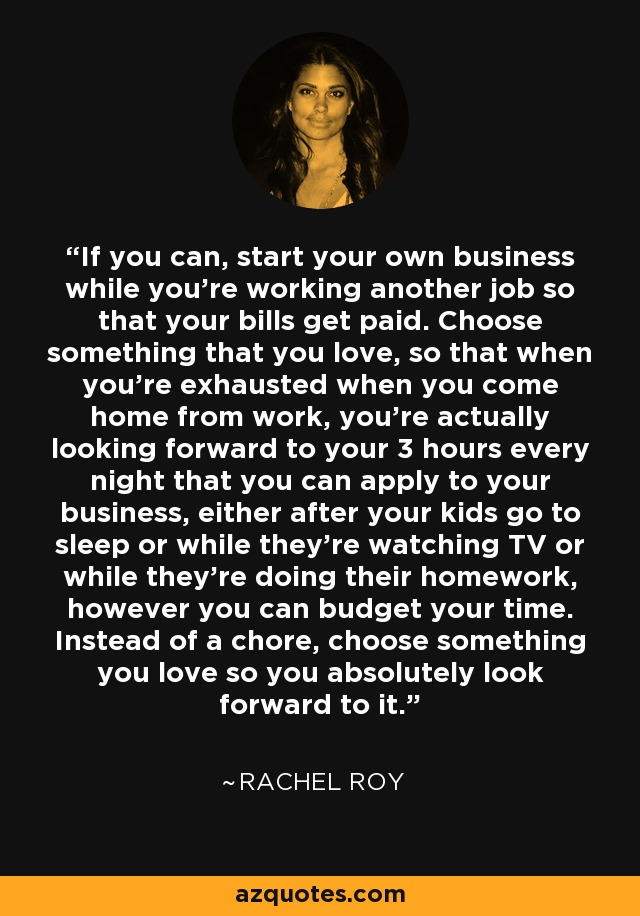 If you can, start your own business while you're working another job so that your bills get paid. Choose something that you love, so that when you're exhausted when you come home from work, you're actually looking forward to your 3 hours every night that you can apply to your business, either after your kids go to sleep or while they're watching TV or while they're doing their homework, however you can budget your time. Instead of a chore, choose something you love so you absolutely look forward to it. - Rachel Roy