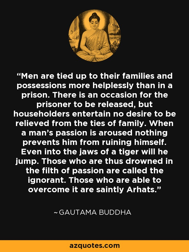 Men are tied up to their families and possessions more helplessly than in a prison. There is an occasion for the prisoner to be released, but householders entertain no desire to be relieved from the ties of family. When a man's passion is aroused nothing prevents him from ruining himself. Even into the jaws of a tiger will he jump. Those who are thus drowned in the filth of passion are called the ignorant. Those who are able to overcome it are saintly Arhats. - Gautama Buddha