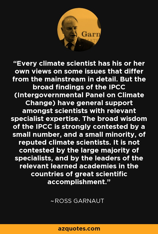 Every climate scientist has his or her own views on some issues that differ from the mainstream in detail. But the broad findings of the IPCC (Intergovernmental Panel on Climate Change) have general support amongst scientists with relevant specialist expertise. The broad wisdom of the IPCC is strongly contested by a small number, and a small minority, of reputed climate scientists. It is not contested by the large majority of specialists, and by the leaders of the relevant learned academies in the countries of great scientific accomplishment. - Ross Garnaut