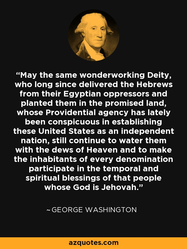 May the same wonderworking Deity, who long since delivered the Hebrews from their Egyptian oppressors and planted them in the promised land, whose Providential agency has lately been conspicuous in establishing these United States as an independent nation, still continue to water them with the dews of Heaven and to make the inhabitants of every denomination participate in the temporal and spiritual blessings of that people whose God is Jehovah. - George Washington