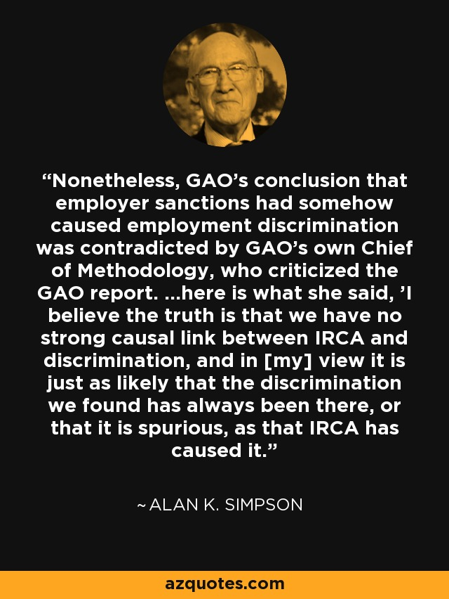 Nonetheless, GAO's conclusion that employer sanctions had somehow caused employment discrimination was contradicted by GAO's own Chief of Methodology, who criticized the GAO report. ...here is what she said, 'I believe the truth is that we have no strong causal link between IRCA and discrimination, and in [my] view it is just as likely that the discrimination we found has always been there, or that it is spurious, as that IRCA has caused it.' - Alan K. Simpson