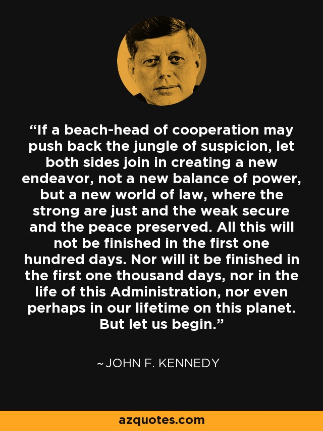 If a beach-head of cooperation may push back the jungle of suspicion, let both sides join in creating a new endeavor, not a new balance of power, but a new world of law, where the strong are just and the weak secure and the peace preserved. All this will not be finished in the first one hundred days. Nor will it be finished in the first one thousand days, nor in the life of this Administration, nor even perhaps in our lifetime on this planet. But let us begin. - John F. Kennedy