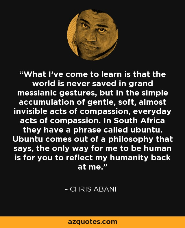 What I've come to learn is that the world is never saved in grand messianic gestures, but in the simple accumulation of gentle, soft, almost invisible acts of compassion, everyday acts of compassion. In South Africa they have a phrase called ubuntu. Ubuntu comes out of a philosophy that says, the only way for me to be human is for you to reflect my humanity back at me. - Chris Abani