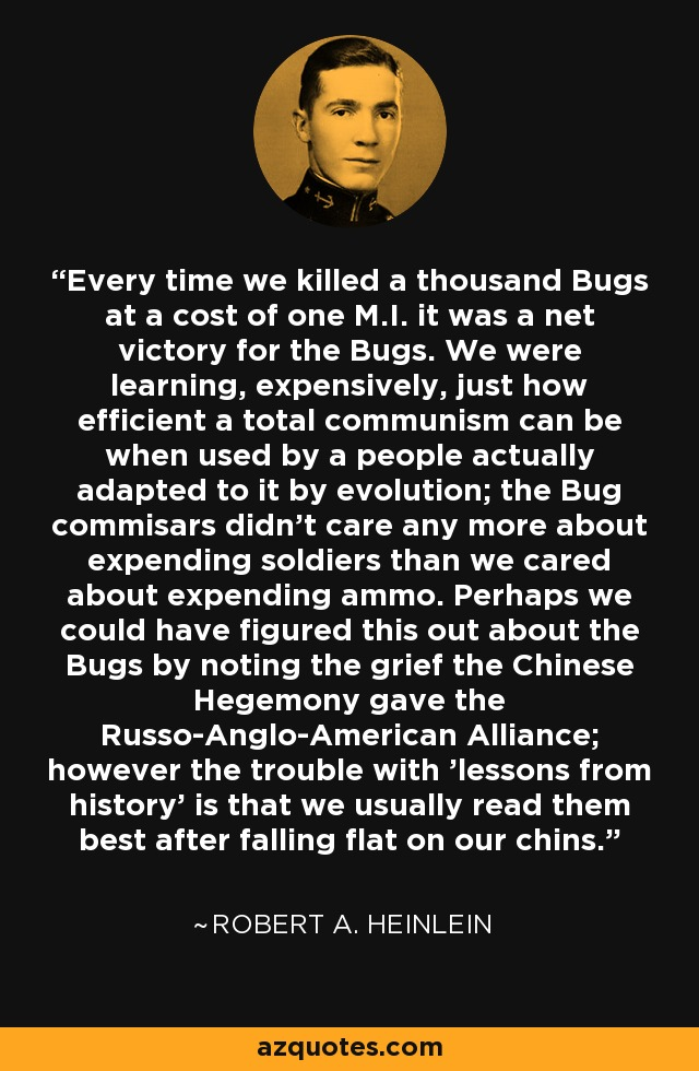 Every time we killed a thousand Bugs at a cost of one M.I. it was a net victory for the Bugs. We were learning, expensively, just how efficient a total communism can be when used by a people actually adapted to it by evolution; the Bug commisars didn't care any more about expending soldiers than we cared about expending ammo. Perhaps we could have figured this out about the Bugs by noting the grief the Chinese Hegemony gave the Russo-Anglo-American Alliance; however the trouble with 'lessons from history' is that we usually read them best after falling flat on our chins. - Robert A. Heinlein
