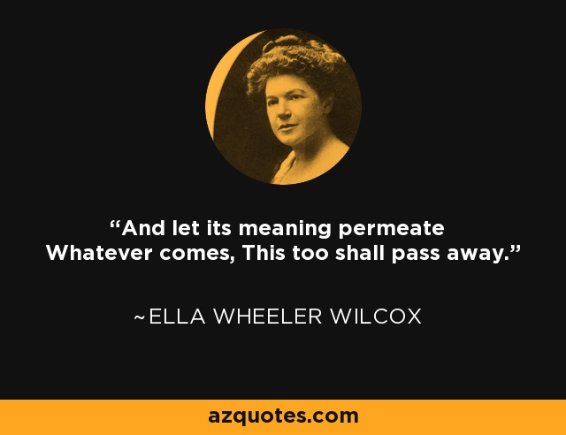 And let its meaning permeate Whatever comes, This too shall pass away. - Ella Wheeler Wilcox
