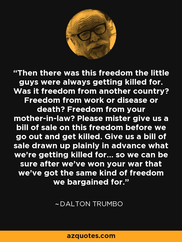 Then there was this freedom the little guys were always getting killed for. Was it freedom from another country? Freedom from work or disease or death? Freedom from your mother-in-law? Please mister give us a bill of sale on this freedom before we go out and get killed. Give us a bill of sale drawn up plainly in advance what we're getting killed for... so we can be sure after we've won your war that we've got the same kind of freedom we bargained for. - Dalton Trumbo