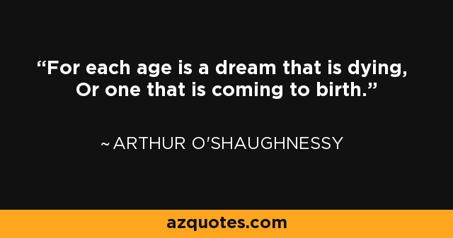 For each age is a dream that is dying, Or one that is coming to birth. - Arthur O'Shaughnessy