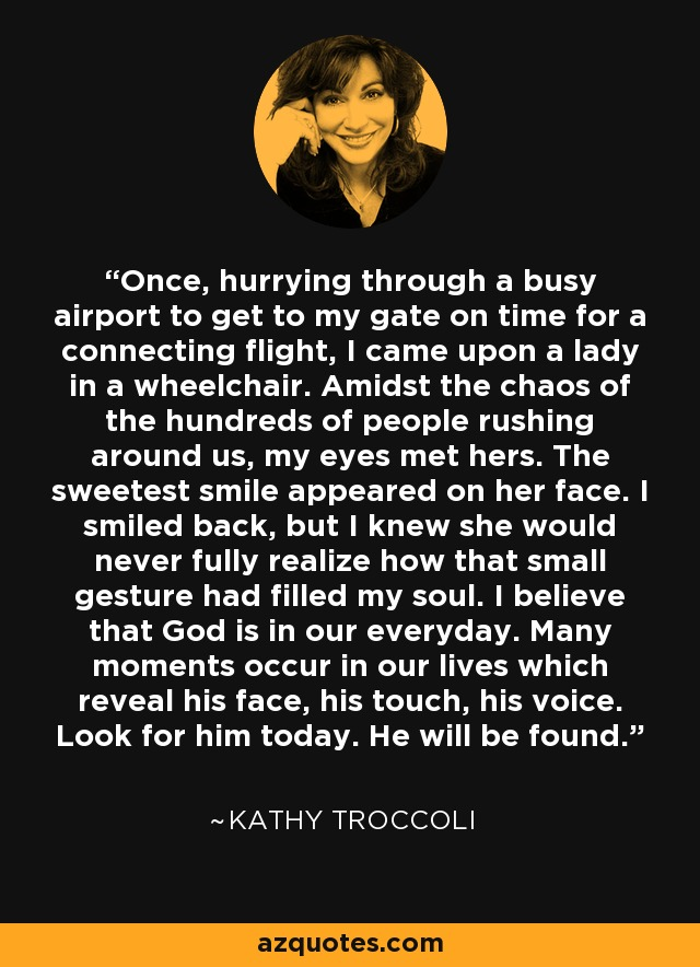 Once, hurrying through a busy airport to get to my gate on time for a connecting flight, I came upon a lady in a wheelchair. Amidst the chaos of the hundreds of people rushing around us, my eyes met hers. The sweetest smile appeared on her face. I smiled back, but I knew she would never fully realize how that small gesture had filled my soul. I believe that God is in our everyday. Many moments occur in our lives which reveal his face, his touch, his voice. Look for him today. He will be found. - Kathy Troccoli
