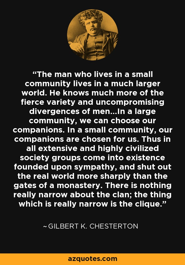 The man who lives in a small community lives in a much larger world. He knows much more of the fierce variety and uncompromising divergences of men…In a large community, we can choose our companions. In a small community, our companions are chosen for us. Thus in all extensive and highly civilized society groups come into existence founded upon sympathy, and shut out the real world more sharply than the gates of a monastery. There is nothing really narrow about the clan; the thing which is really narrow is the clique. - Gilbert K. Chesterton