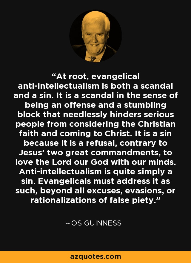 At root, evangelical anti-intellectualism is both a scandal and a sin. It is a scandal in the sense of being an offense and a stumbling block that needlessly hinders serious people from considering the Christian faith and coming to Christ. It is a sin because it is a refusal, contrary to Jesus' two great commandments, to love the Lord our God with our minds. Anti-intellectualism is quite simply a sin. Evangelicals must address it as such, beyond all excuses, evasions, or rationalizations of false piety. - Os Guinness