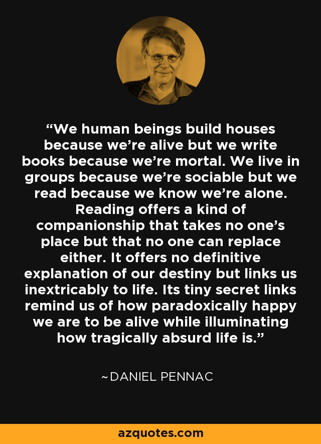 We human beings build houses because we're alive but we write books because we're mortal. We live in groups because we're sociable but we read because we know we're alone. Reading offers a kind of companionship that takes no one's place but that no one can replace either. It offers no definitive explanation of our destiny but links us inextricably to life. Its tiny secret links remind us of how paradoxically happy we are to be alive while illuminating how tragically absurd life is. - Daniel Pennac