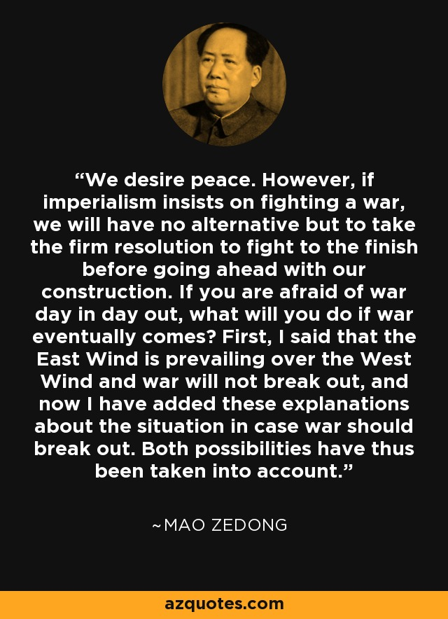 We desire peace. However, if imperialism insists on fighting a war, we will have no alternative but to take the firm resolution to fight to the finish before going ahead with our construction. If you are afraid of war day in day out, what will you do if war eventually comes? First, I said that the East Wind is prevailing over the West Wind and war will not break out, and now I have added these explanations about the situation in case war should break out. Both possibilities have thus been taken into account. - Mao Zedong