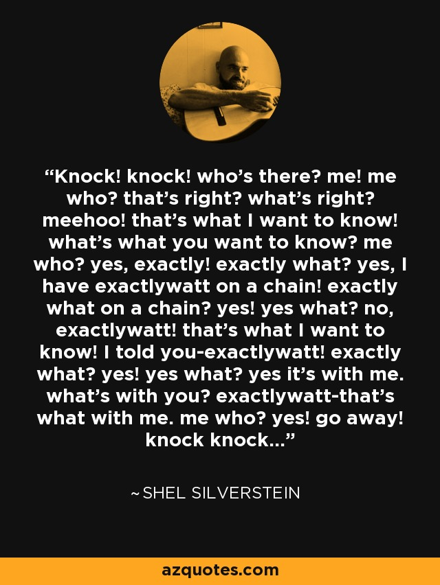 Knock! knock! who's there? me! me who? that's right? what's right? meehoo! that's what I want to know! what's what you want to know? me who? yes, exactly! exactly what? yes, I have exactlywatt on a chain! exactly what on a chain? yes! yes what? no, exactlywatt! that's what I want to know! I told you-exactlywatt! exactly what? yes! yes what? yes it's with me. what's with you? exactlywatt-that's what with me. me who? yes! go away! knock knock... - Shel Silverstein
