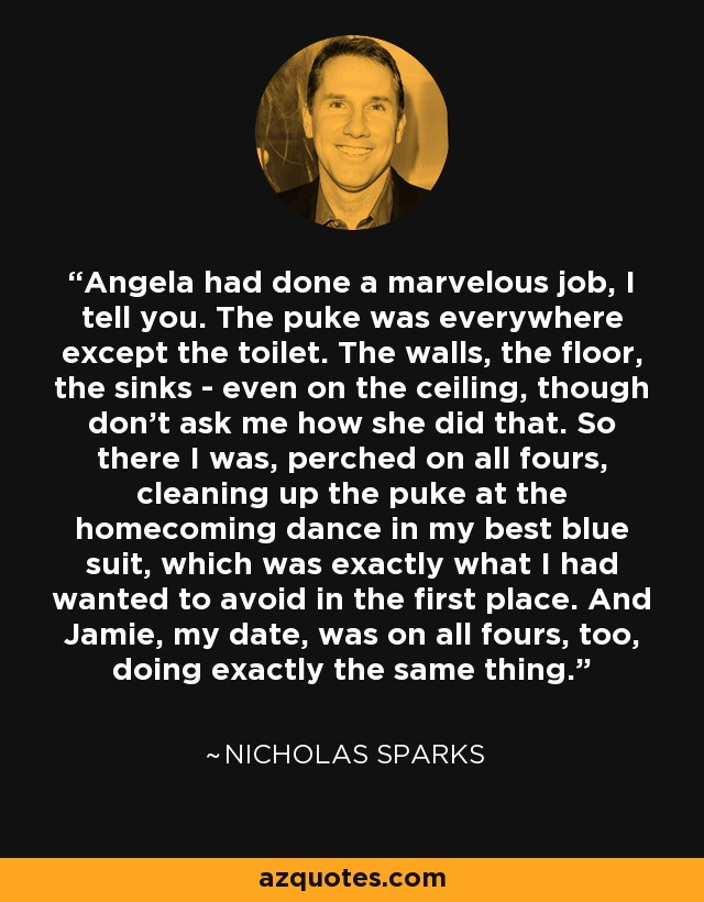Angela had done a marvelous job, I tell you. The puke was everywhere except the toilet. The walls, the floor, the sinks - even on the ceiling, though don't ask me how she did that. So there I was, perched on all fours, cleaning up the puke at the homecoming dance in my best blue suit, which was exactly what I had wanted to avoid in the first place. And Jamie, my date, was on all fours, too, doing exactly the same thing. - Nicholas Sparks