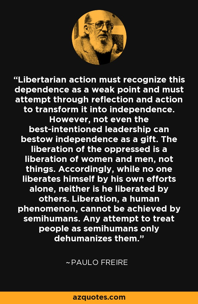 Libertarian action must recognize this dependence as a weak point and must attempt through reflection and action to transform it into independence. However, not even the best-intentioned leadership can bestow independence as a gift. The liberation of the oppressed is a liberation of women and men, not things. Accordingly, while no one liberates himself by his own efforts alone, neither is he liberated by others. Liberation, a human phenomenon, cannot be achieved by semihumans. Any attempt to treat people as semihumans only dehumanizes them. - Paulo Freire