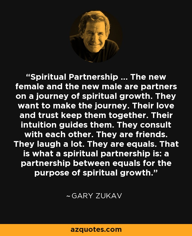 Spiritual Partnership ... The new female and the new male are partners on a journey of spiritual growth. They want to make the journey. Their love and trust keep them together. Their intuition guides them. They consult with each other. They are friends. They laugh a lot. They are equals. That is what a spiritual partnership is: a partnership between equals for the purpose of spiritual growth. - Gary Zukav