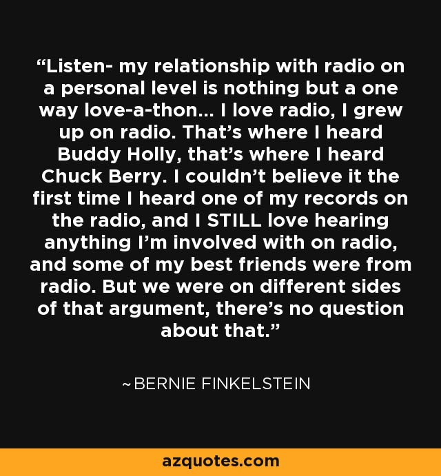 Listen- my relationship with radio on a personal level is nothing but a one way love-a-thon... I love radio, I grew up on radio. That's where I heard Buddy Holly, that's where I heard Chuck Berry. I couldn't believe it the first time I heard one of my records on the radio, and I STILL love hearing anything I'm involved with on radio, and some of my best friends were from radio. But we were on different sides of that argument, there's no question about that. - Bernie Finkelstein