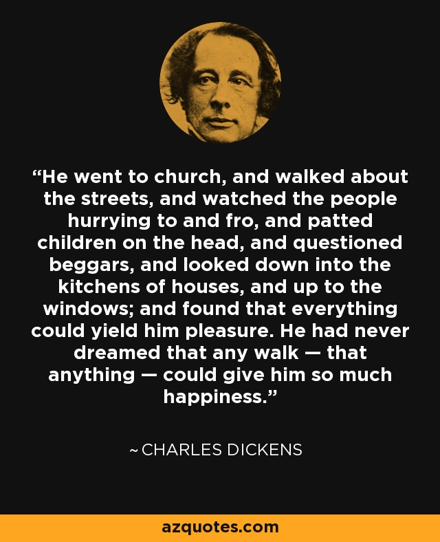 He went to church, and walked about the streets, and watched the people hurrying to and fro, and patted children on the head, and questioned beggars, and looked down into the kitchens of houses, and up to the windows; and found that everything could yield him pleasure. He had never dreamed that any walk — that anything — could give him so much happiness. - Charles Dickens