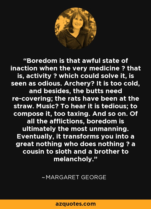 Boredom is that awful state of inaction when the very medicine ― that is, activity ― which could solve it, is seen as odious. Archery? It is too cold, and besides, the butts need re-covering; the rats have been at the straw. Music? To hear it is tedious; to compose it, too taxing. And so on. Of all the afflictions, boredom is ultimately the most unmanning. Eventually, it transforms you into a great nothing who does nothing ― a cousin to sloth and a brother to melancholy. - Margaret George