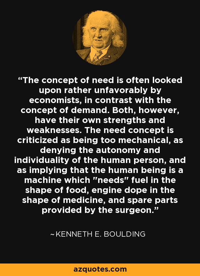 The concept of need is often looked upon rather unfavorably by economists, in contrast with the concept of demand. Both, however, have their own strengths and weaknesses. The need concept is criticized as being too mechanical, as denying the autonomy and individuality of the human person, and as implying that the human being is a machine which