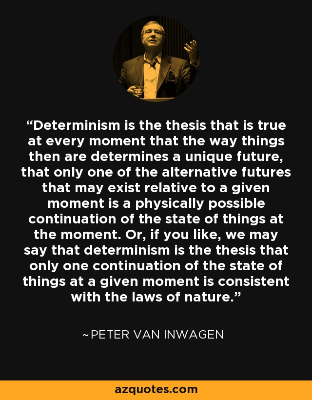 Determinism is the thesis that is true at every moment that the way things then are determines a unique future, that only one of the alternative futures that may exist relative to a given moment is a physically possible continuation of the state of things at the moment. Or, if you like, we may say that determinism is the thesis that only one continuation of the state of things at a given moment is consistent with the laws of nature. - Peter van Inwagen
