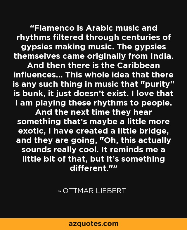 Flamenco is Arabic music and rhythms filtered through centuries of gypsies making music. The gypsies themselves came originally from India. And then there is the Caribbean influences... This whole idea that there is any such thing in music that