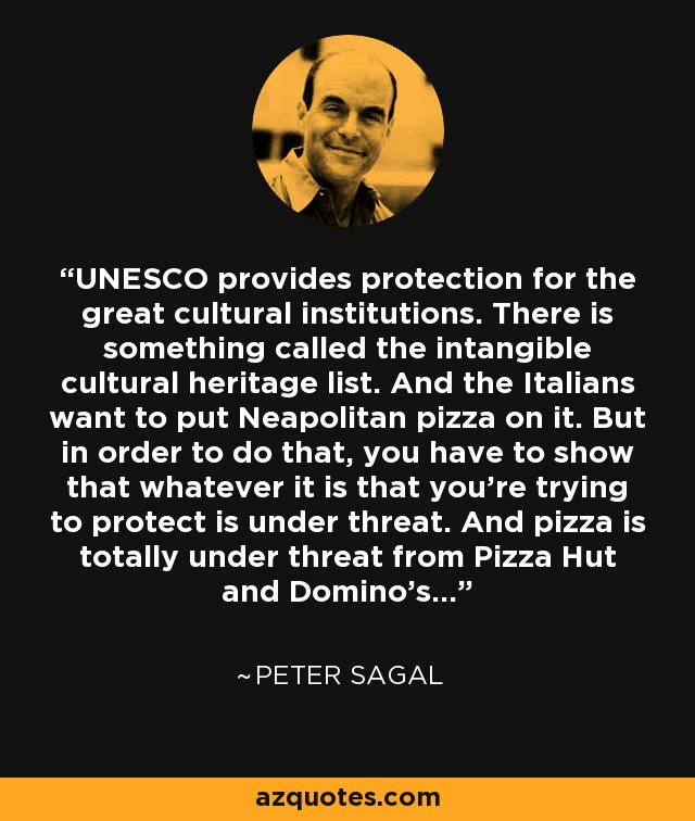 UNESCO provides protection for the great cultural institutions. There is something called the intangible cultural heritage list. And the Italians want to put Neapolitan pizza on it. But in order to do that, you have to show that whatever it is that you're trying to protect is under threat. And pizza is totally under threat from Pizza Hut and Domino's... - Peter Sagal