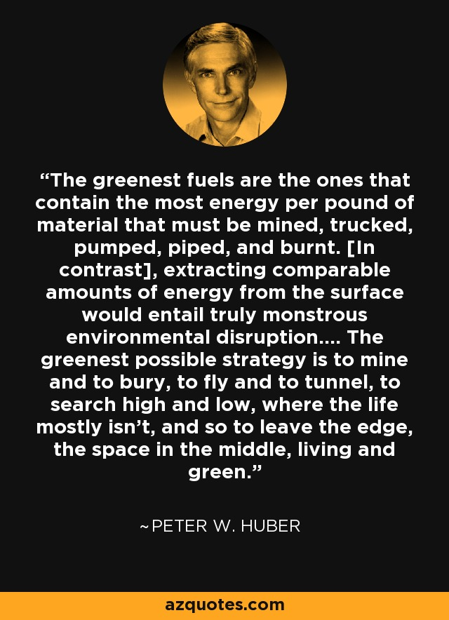 The greenest fuels are the ones that contain the most energy per pound of material that must be mined, trucked, pumped, piped, and burnt. [In contrast], extracting comparable amounts of energy from the surface would entail truly monstrous environmental disruption.... The greenest possible strategy is to mine and to bury, to fly and to tunnel, to search high and low, where the life mostly isn't, and so to leave the edge, the space in the middle, living and green. - Peter W. Huber