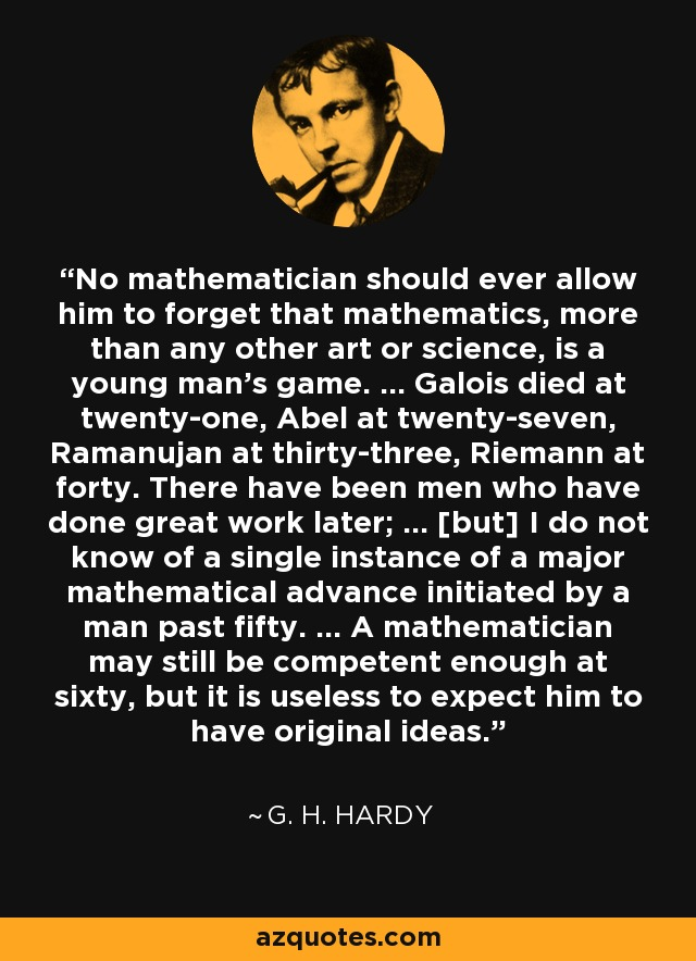 No mathematician should ever allow him to forget that mathematics, more than any other art or science, is a young man's game. ... Galois died at twenty-one, Abel at twenty-seven, Ramanujan at thirty-three, Riemann at forty. There have been men who have done great work later; ... [but] I do not know of a single instance of a major mathematical advance initiated by a man past fifty. ... A mathematician may still be competent enough at sixty, but it is useless to expect him to have original ideas. - G. H. Hardy