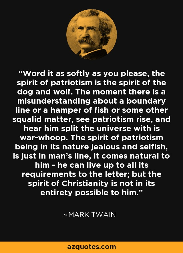 Word it as softly as you please, the spirit of patriotism is the spirit of the dog and wolf. The moment there is a misunderstanding about a boundary line or a hamper of fish or some other squalid matter, see patriotism rise, and hear him split the universe with is war-whoop. The spirit of patriotism being in its nature jealous and selfish, is just in man's line, it comes natural to him - he can live up to all its requirements to the letter; but the spirit of Christianity is not in its entirety possible to him. - Mark Twain