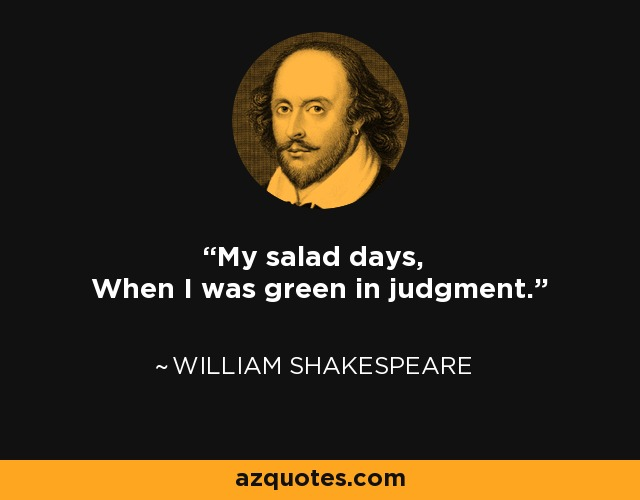My salad days, When I was green in judgment. - William Shakespeare