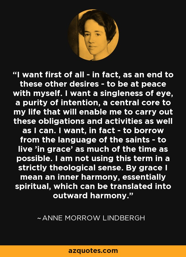 I want first of all - in fact, as an end to these other desires - to be at peace with myself. I want a singleness of eye, a purity of intention, a central core to my life that will enable me to carry out these obligations and activities as well as I can. I want, in fact - to borrow from the language of the saints - to live 'in grace' as much of the time as possible. I am not using this term in a strictly theological sense. By grace I mean an inner harmony, essentially spiritual, which can be translated into outward harmony. - Anne Morrow Lindbergh