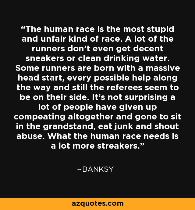 The human race is the most stupid and unfair kind of race. A lot of the runners don't even get decent sneakers or clean drinking water. Some runners are born with a massive head start, every possible help along the way and still the referees seem to be on their side. It's not surprising a lot of people have given up compeating altogether and gone to sit in the grandstand, eat junk and shout abuse. What the human race needs is a lot more streakers. - Banksy