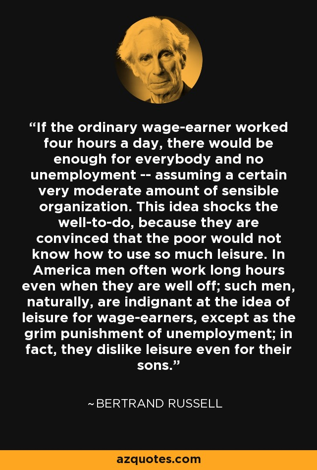 If the ordinary wage-earner worked four hours a day, there would be enough for everybody and no unemployment -- assuming a certain very moderate amount of sensible organization. This idea shocks the well-to-do, because they are convinced that the poor would not know how to use so much leisure. In America men often work long hours even when they are well off; such men, naturally, are indignant at the idea of leisure for wage-earners, except as the grim punishment of unemployment; in fact, they dislike leisure even for their sons. - Bertrand Russell